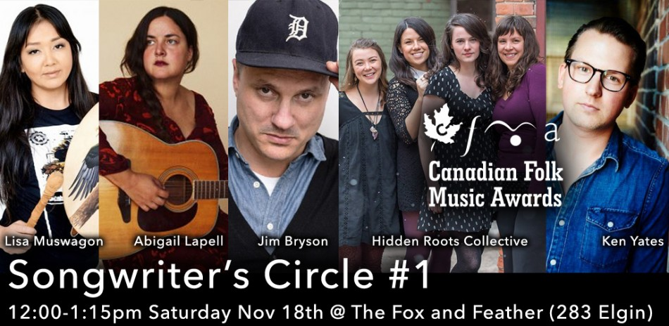 Songwriter's Circle #1, Noon - 1:15pm Saturday November 18, 2017 at The Fox and Feather (283 Elgin) featuring Lisa Muswagon, Abigail Lapell, Jim Bryson, Hidden Roots Collective, Ken Yates
