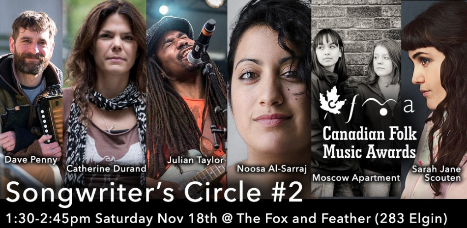 Songwriter's Circle #1, Noon - 1:15pm Saturday November 18, 2017 at The Fox and Feather (283 Elgin), featuring Dave Penny, Catherine Durand, Julian Taylor, Noosa Al-Sarraj, Moscow Apartment, Sarah Jane Scouten